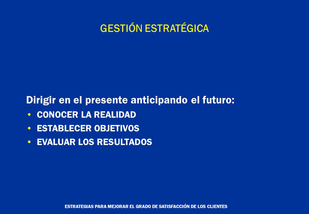 ESTRATEGIAS PARA MEJORAR EL GRADO DE SATISFACCIÓN DE LOS CLIENTES GESTIÓN ESTRATÉGICA Dirigir en el presente anticipando el futuro: CONOCER LA REALIDAD ESTABLECER OBJETIVOS EVALUAR LOS RESULTADOS