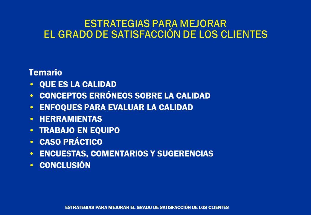 ESTRATEGIAS PARA MEJORAR EL GRADO DE SATISFACCIÓN DE LOS CLIENTES Temario QUE ES LA CALIDAD CONCEPTOS ERRÓNEOS SOBRE LA CALIDAD ENFOQUES PARA EVALUAR LA CALIDAD HERRAMIENTAS TRABAJO EN EQUIPO CASO PRÁCTICO ENCUESTAS, COMENTARIOS Y SUGERENCIAS CONCLUSIÓN