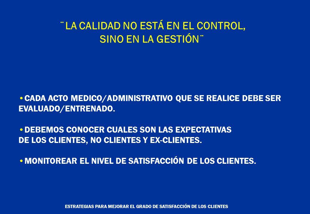 ESTRATEGIAS PARA MEJORAR EL GRADO DE SATISFACCIÓN DE LOS CLIENTES ¨LA CALIDAD NO ESTÁ EN EL CONTROL, SINO EN LA GESTIÓN¨ CADA ACTO MEDICO/ADMINISTRATIVO QUE SE REALICE DEBE SER EVALUADO/ENTRENADO.