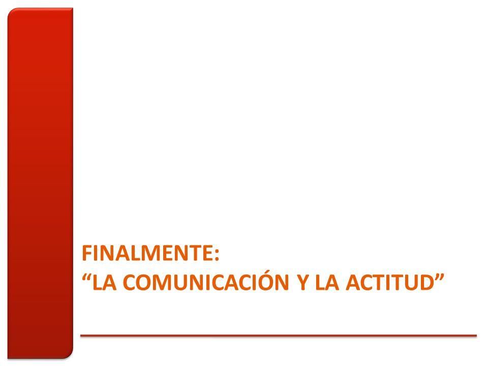 FINALMENTE: LA COMUNICACIÓN Y LA ACTITUD