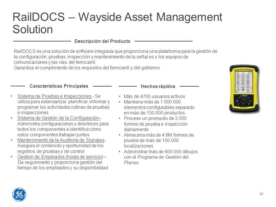 RailDOCS – Wayside Asset Management Solution 10 Descripción del Producto RailDOCS es una solución de software integrada que proporciona una plataforma para la gestión de la configuración, pruebas, inspección y mantenimiento de la señal es y los equipos de comunicaciones y las vías del ferrocarril Garantiza el cumplimiento de los requisitos del ferrocarril y del gobierno Características Principales Sistema de Pruebas e Inspecciones - Se utiliza para estandarizar, planificar, informar y programar las actividades rutinas de pruebas e inspecciones Sistema de Gestión de la Configuración - Administra configuraciones y directrices para todos los componentes e identifica cómo estos componentes trabajan juntos Mantenimiento de la Auditoría de Sígnales- Asegura el contenido y oportunidad de los registros de pruebas y de control Gestión de Empleados (horas de servicio) – Da seguimiento y proporciona gestión del tiempo de los empleados y su disponibilidad Hechos rápidos Más de 4700 usuarios activos Mantiene más de 1.000.000 elementos configurables separado en más de 150.000 productos Procese un promedio de 3.000 formes de prueba e inspección diariamente Almacena más de 4.6M formes de prueba de más de 100.000 localizaciones Administrar más de 600.000 dibujos con el Programa de Gestión del Planes
