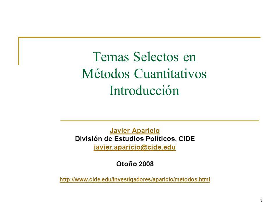 1 Temas Selectos en Métodos Cuantitativos Introducción Javier Aparicio División de Estudios Políticos, CIDE javier.aparicio@cide.edu Otoño 2008 http://www.cide.edu/investigadores/aparicio/metodos.html