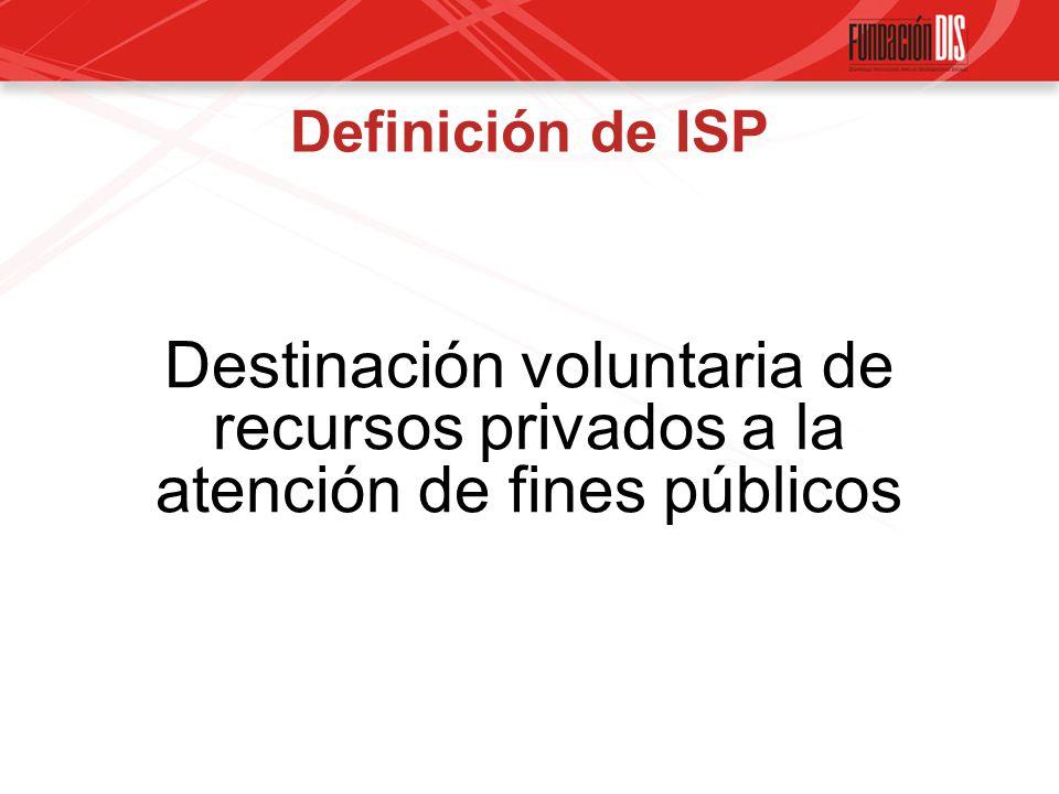 Definición de ISP Destinación voluntaria de recursos privados a la atención de fines públicos