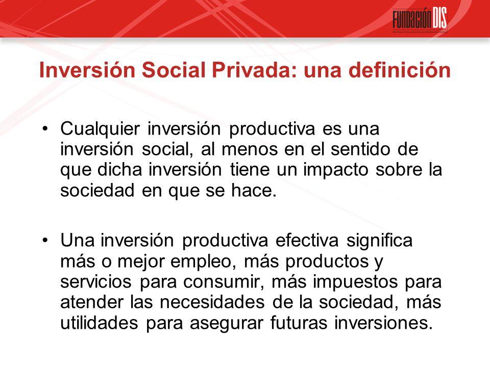 Inversión Social Privada: una definición Cualquier inversión productiva es una inversión social, al menos en el sentido de que dicha inversión tiene un impacto sobre la sociedad en que se hace.