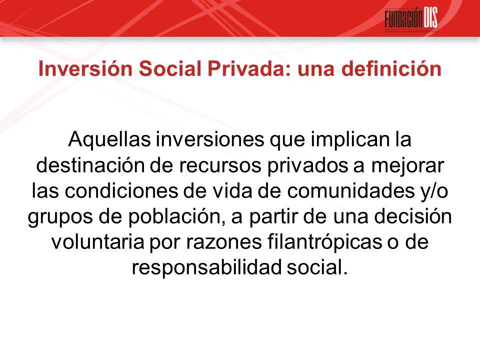 Inversión Social Privada: una definición Aquellas inversiones que implican la destinación de recursos privados a mejorar las condiciones de vida de comunidades y/o grupos de población, a partir de una decisión voluntaria por razones filantrópicas o de responsabilidad social.