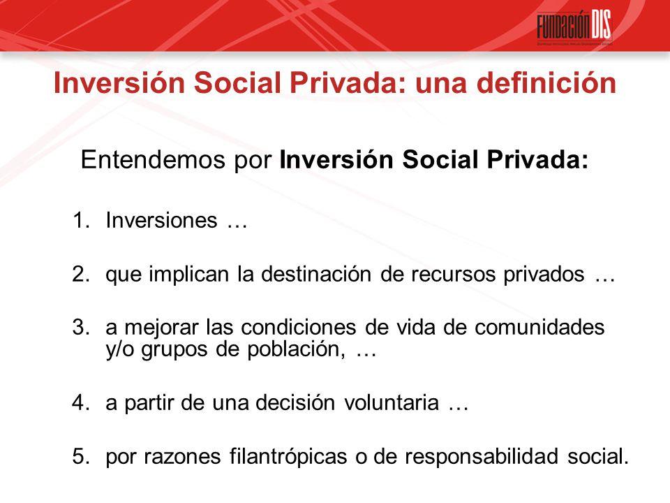 Inversión Social Privada: una definición Entendemos por Inversión Social Privada: 1.Inversiones … 2.que implican la destinación de recursos privados … 3.a mejorar las condiciones de vida de comunidades y/o grupos de población, … 4.a partir de una decisión voluntaria … 5.por razones filantrópicas o de responsabilidad social.