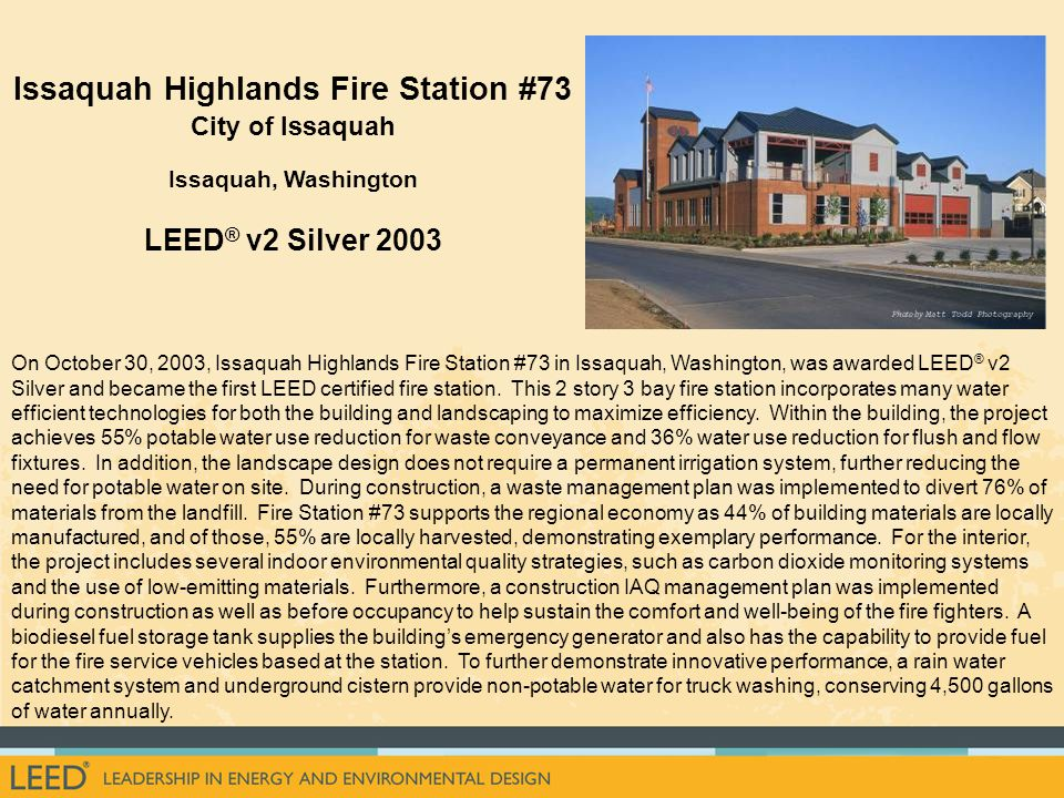 On October 30, 2003, Issaquah Highlands Fire Station #73 in Issaquah, Washington, was awarded LEED ® v2 Silver and became the first LEED certified fire station.
