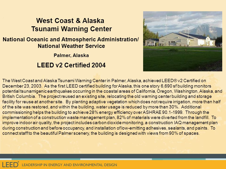 The West Coast and Alaska Tsunami Warning Center in Palmer, Alaska, achieved LEED® v2 Certified on December 23, 2003.