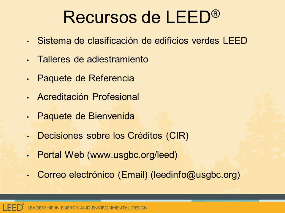 Recursos de LEED ® Sistema de clasificación de edificios verdes LEED Talleres de adiestramiento Paquete de Referencia Acreditación Profesional Paquete de Bienvenida Decisiones sobre los Créditos (CIR) Portal Web (www.usgbc.org/leed) Correo electrónico (Email) (leedinfo@usgbc.org)