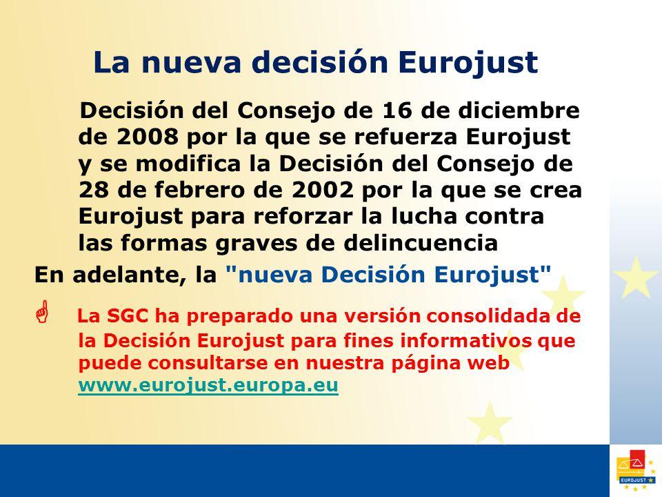 La nueva decisión Eurojust Decisión del Consejo de 16 de diciembre de 2008 por la que se refuerza Eurojust y se modifica la Decisión del Consejo de 28 de febrero de 2002 por la que se crea Eurojust para reforzar la lucha contra las formas graves de delincuencia En adelante, la nueva Decisión Eurojust  La SGC ha preparado una versión consolidada de la Decisión Eurojust para fines informativos que puede consultarse en nuestra página web www.eurojust.europa.eu www.eurojust.europa.eu