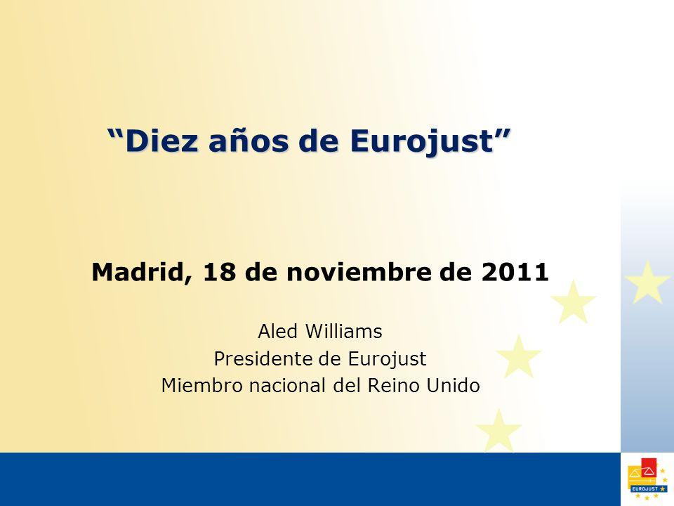 Diez años de Eurojust Madrid, 18 de noviembre de 2011 Aled Williams Presidente de Eurojust Miembro nacional del Reino Unido