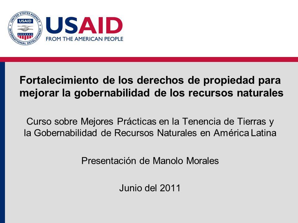 Fortalecimiento de los derechos de propiedad para mejorar la gobernabilidad de los recursos naturales Curso sobre Mejores Prácticas en la Tenencia de Tierras y la Gobernabilidad de Recursos Naturales en América Latina Presentación de Manolo Morales Junio del 2011