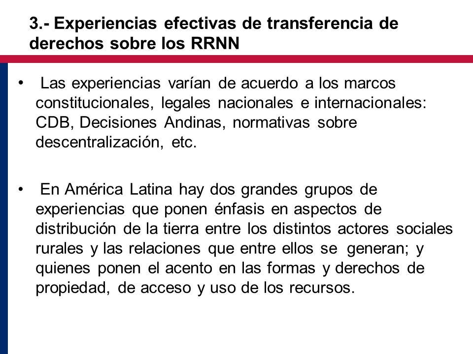 3.- Experiencias efectivas de transferencia de derechos sobre los RRNN Las experiencias varían de acuerdo a los marcos constitucionales, legales nacionales e internacionales: CDB, Decisiones Andinas, normativas sobre descentralización, etc.