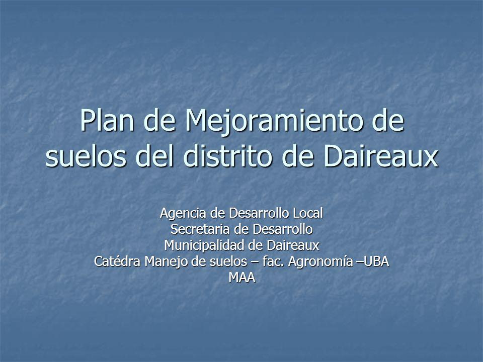 Plan de Mejoramiento de suelos del distrito de Daireaux Agencia de Desarrollo Local Secretaria de Desarrollo Municipalidad de Daireaux Catédra Manejo de suelos – fac.