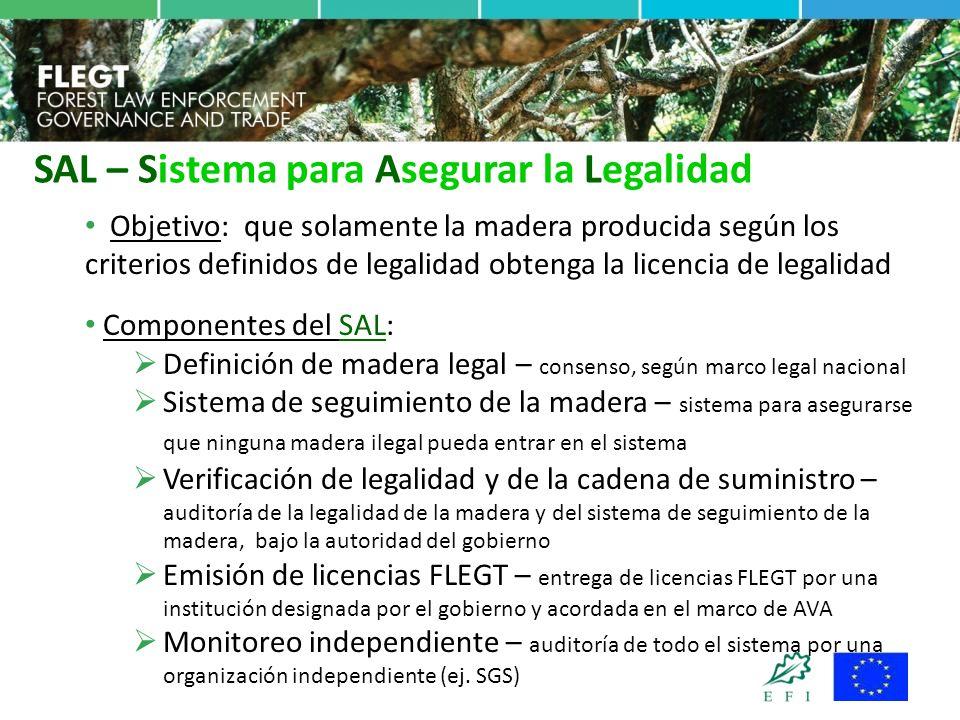 Objetivo: que solamente la madera producida según los criterios definidos de legalidad obtenga la licencia de legalidad Componentes del SAL:  Definición de madera legal – consenso, según marco legal nacional  Sistema de seguimiento de la madera – sistema para asegurarse que ninguna madera ilegal pueda entrar en el sistema  Verificación de legalidad y de la cadena de suministro – auditoría de la legalidad de la madera y del sistema de seguimiento de la madera, bajo la autoridad del gobierno  Emisión de licencias FLEGT – entrega de licencias FLEGT por una institución designada por el gobierno y acordada en el marco de AVA  Monitoreo independiente – auditoría de todo el sistema por una organización independiente (ej.