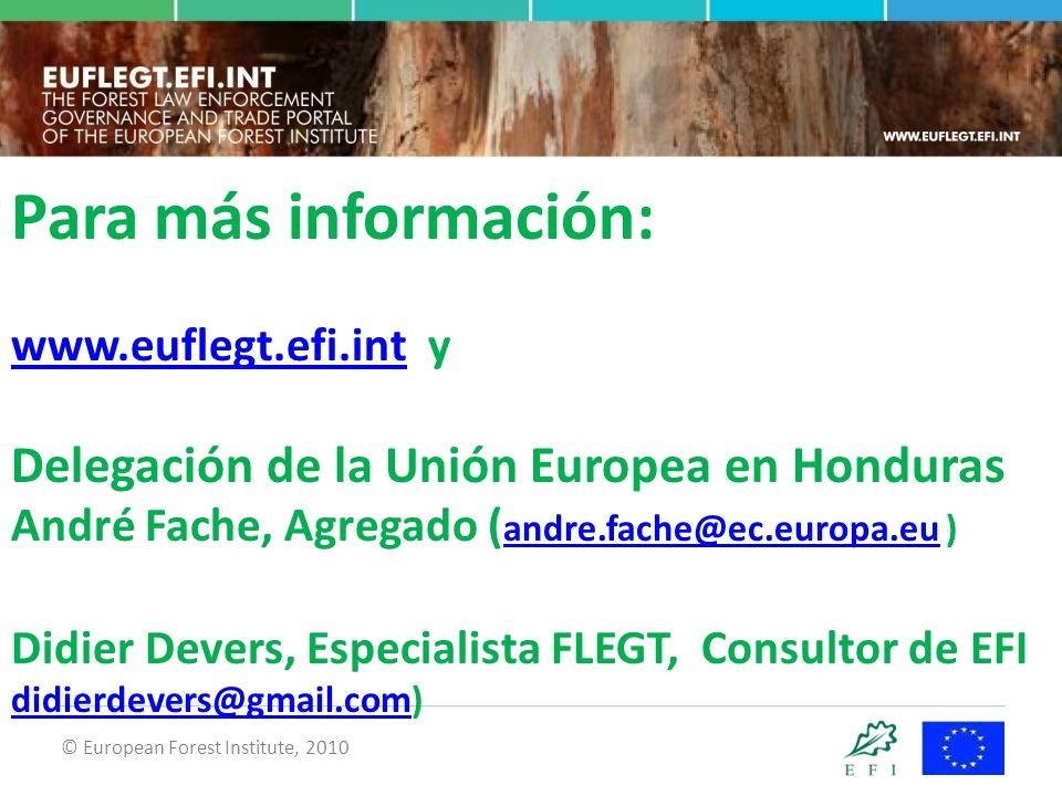 © European Forest Institute, 2010 Para más información: www.euflegt.efi.int y Delegación de la Unión Europea en Honduras André Fache, Agregado ( andre.fache@ec.europa.eu ) Didier Devers, Especialista FLEGT, Consultor de EFI didierdevers@gmail.com) www.euflegt.efi.int andre.fache@ec.europa.eu didierdevers@gmail.com