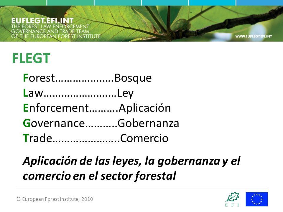 © European Forest Institute, 2010 FLEGT Forest…………….….Bosque Law………………….…Ley Enforcement……….Aplicación Governance………..Gobernanza Trade…………………..Comercio Aplicación de las leyes, la gobernanza y el comercio en el sector forestal