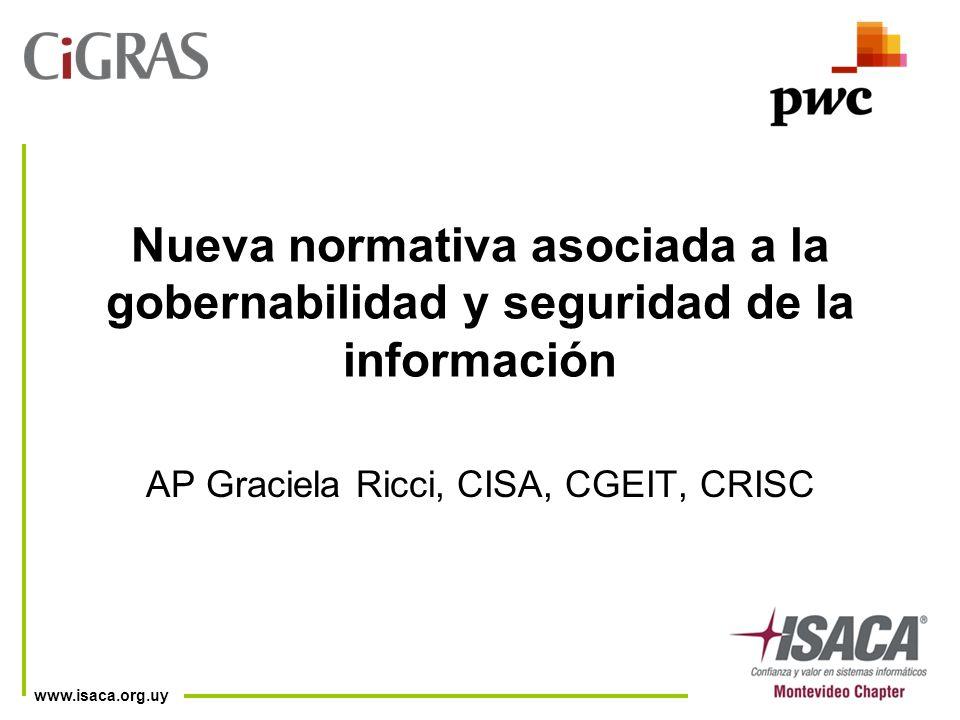 www.isaca.org.uy Nueva normativa asociada a la gobernabilidad y seguridad de la información AP Graciela Ricci, CISA, CGEIT, CRISC