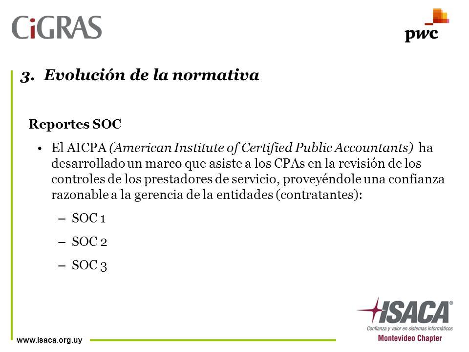 www.isaca.org.uy Reportes SOC El AICPA (American Institute of Certified Public Accountants) ha desarrollado un marco que asiste a los CPAs en la revisión de los controles de los prestadores de servicio, proveyéndole una confianza razonable a la gerencia de la entidades (contratantes): –SOC 1 –SOC 2 –SOC 3 3.Evolución de la normativa