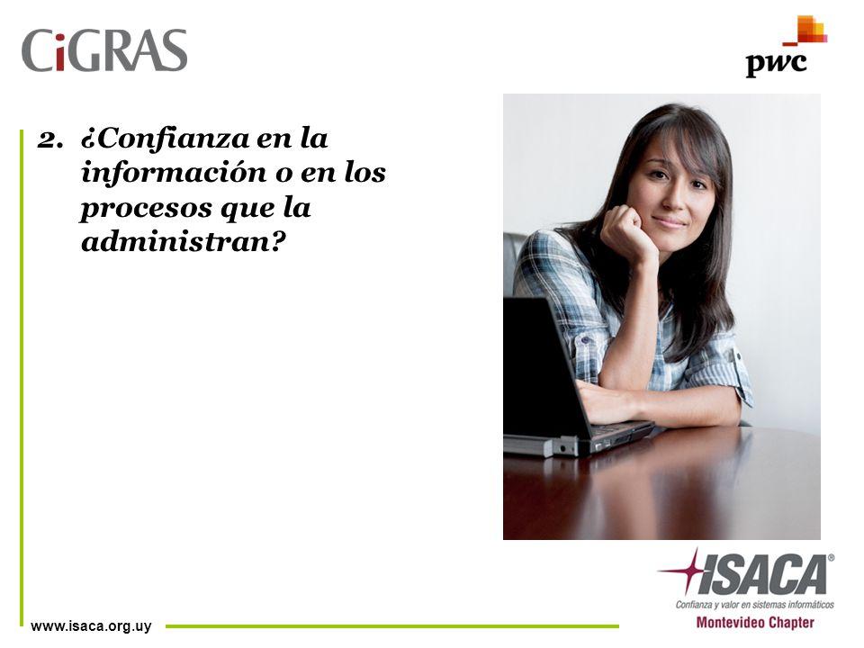 www.isaca.org.uy 2.¿Confianza en la información o en los procesos que la administran