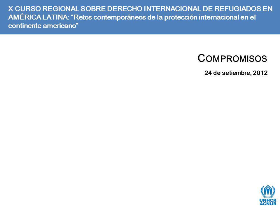 C OMPROMISOS 24 de setiembre, 2012 X CURSO REGIONAL SOBRE DERECHO INTERNACIONAL DE REFUGIADOS EN AMÉRICA LATINA: Retos contemporáneos de la protección internacional en el continente americano