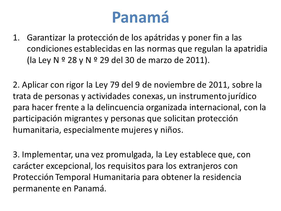 Panamá 1.Garantizar la protección de los apátridas y poner fin a las condiciones establecidas en las normas que regulan la apatridia (la Ley N º 28 y N º 29 del 30 de marzo de 2011).