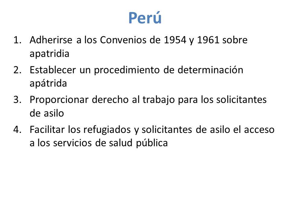 Perú 1.Adherirse a los Convenios de 1954 y 1961 sobre apatridia 2.Establecer un procedimiento de determinación apátrida 3.Proporcionar derecho al trabajo para los solicitantes de asilo 4.Facilitar los refugiados y solicitantes de asilo el acceso a los servicios de salud pública