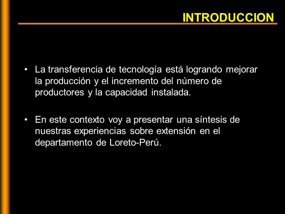 INTRODUCCION La transferencia de tecnología está logrando mejorar la producción y el incremento del número de productores y la capacidad instalada.