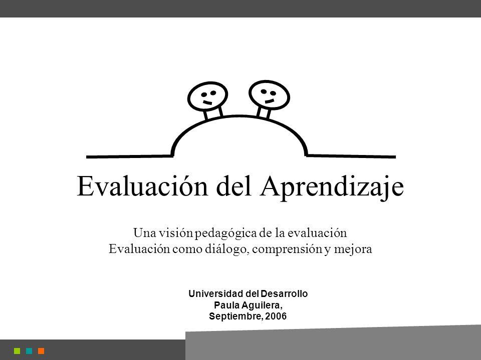 Evaluación del Aprendizaje Una visión pedagógica de la evaluación Evaluación como diálogo, comprensión y mejora Universidad del Desarrollo Paula Aguilera, Septiembre, 2006
