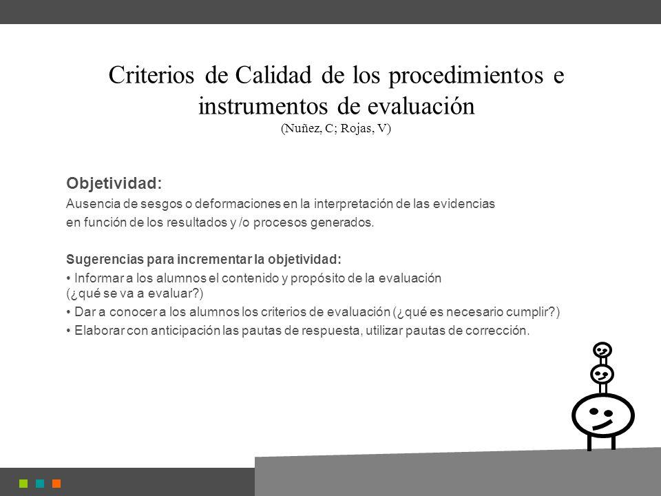 Criterios de Calidad de los procedimientos e instrumentos de evaluación (Nuñez, C; Rojas, V) Objetividad: Ausencia de sesgos o deformaciones en la interpretación de las evidencias en función de los resultados y /o procesos generados.