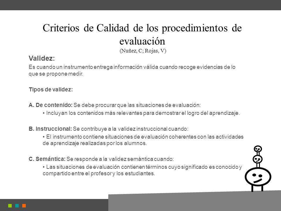 Criterios de Calidad de los procedimientos de evaluación (Nuñez, C; Rojas, V) Validez: Es cuando un instrumento entrega información válida cuando recoge evidencias de lo que se propone medir.