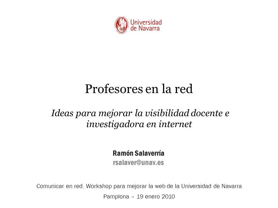 Profesores en la red Ideas para mejorar la visibilidad docente e investigadora en internet Ramón Salaverría rsalaver@unav.es Comunicar en red.