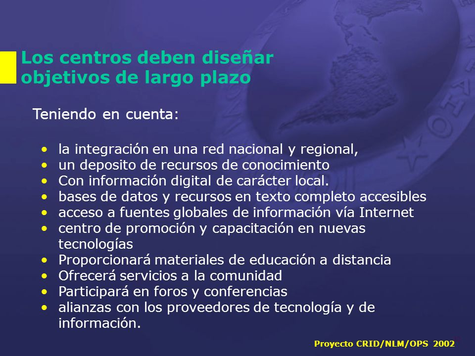Proyecto CRID/NLM/OPS 2002 12 Los centros deben diseñar objetivos de largo plazo Teniendo en cuenta: la integración en una red nacional y regional, un deposito de recursos de conocimiento Con información digital de carácter local.