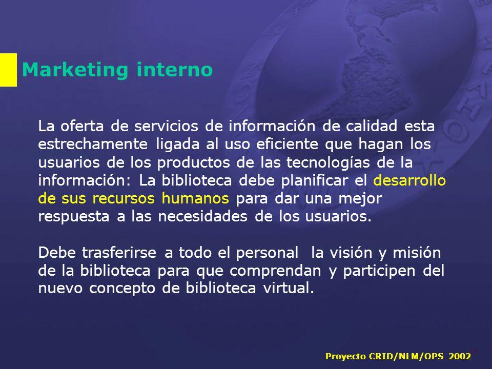Proyecto CRID/NLM/OPS 2002 16 Marketing interno La oferta de servicios de información de calidad esta estrechamente ligada al uso eficiente que hagan los usuarios de los productos de las tecnologías de la información: La biblioteca debe planificar el desarrollo de sus recursos humanos para dar una mejor respuesta a las necesidades de los usuarios.