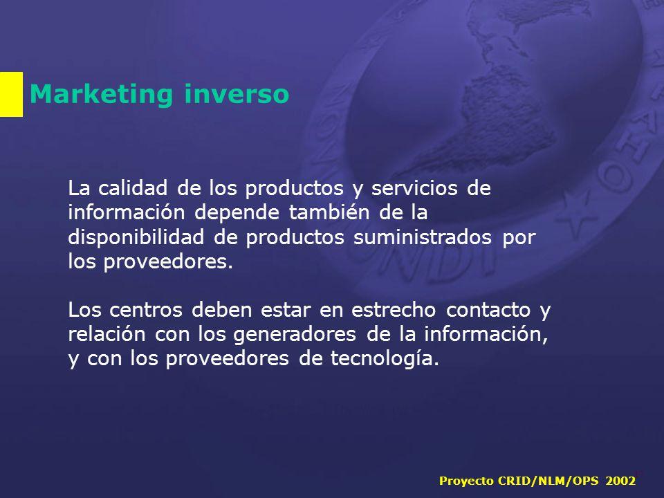 Proyecto CRID/NLM/OPS 2002 17 Marketing inverso La calidad de los productos y servicios de información depende también de la disponibilidad de productos suministrados por los proveedores.