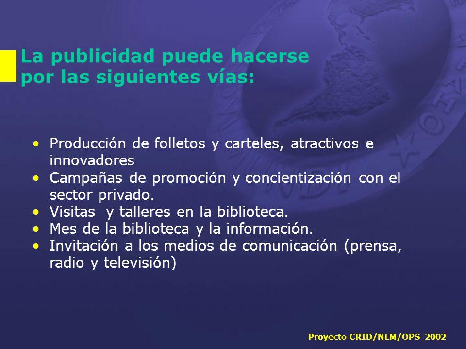 Proyecto CRID/NLM/OPS 2002 21 La publicidad puede hacerse por las siguientes vías: Producción de folletos y carteles, atractivos e innovadores Campañas de promoción y concientización con el sector privado.