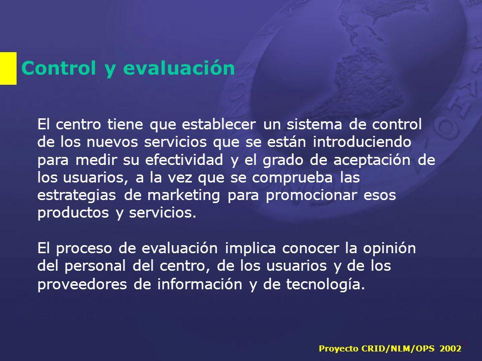 Proyecto CRID/NLM/OPS 2002 23 Control y evaluación El centro tiene que establecer un sistema de control de los nuevos servicios que se están introduciendo para medir su efectividad y el grado de aceptación de los usuarios, a la vez que se comprueba las estrategias de marketing para promocionar esos productos y servicios.