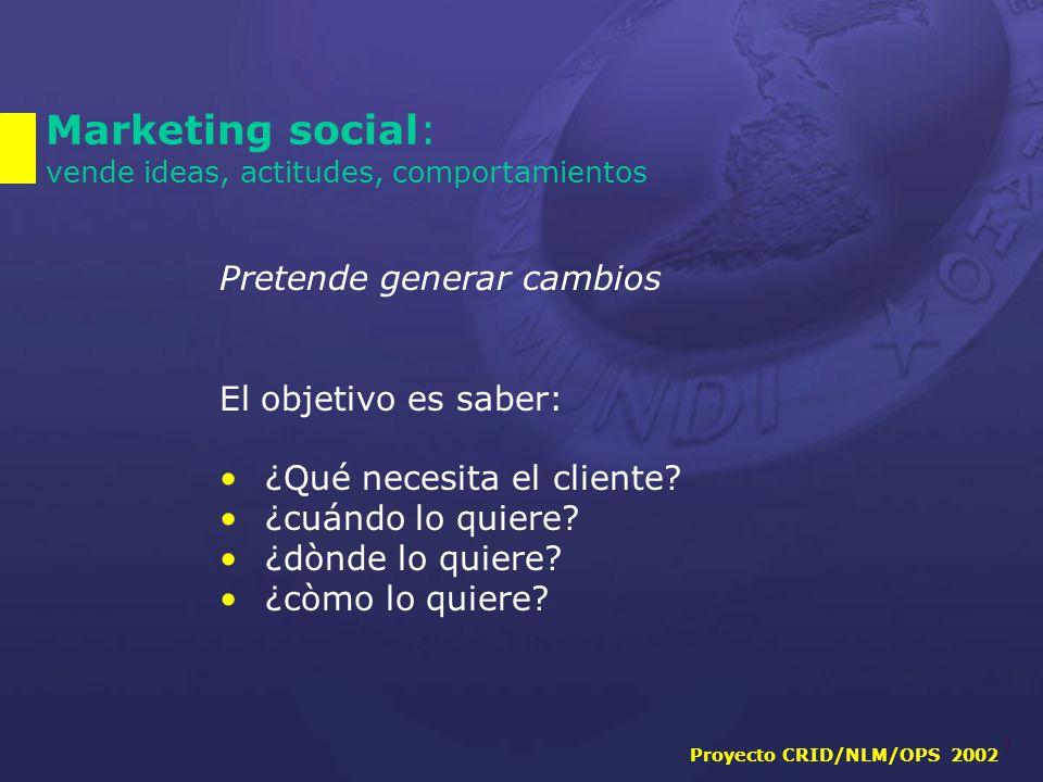 Proyecto CRID/NLM/OPS 2002 5 Marketing social: vende ideas, actitudes, comportamientos Pretende generar cambios El objetivo es saber: ¿Qué necesita el cliente.