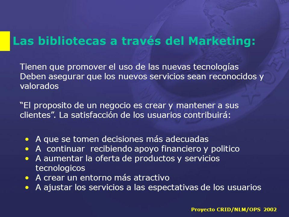 Proyecto CRID/NLM/OPS 2002 6 Las bibliotecas a través del Marketing: Tienen que promover el uso de las nuevas tecnologías Deben asegurar que los nuevos servicios sean reconocidos y valorados El proposito de un negocio es crear y mantener a sus clientes .