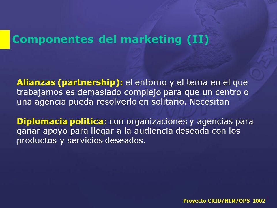 Proyecto CRID/NLM/OPS 2002 8 Componentes del marketing (II) Alianzas (partnership): el entorno y el tema en el que trabajamos es demasiado complejo para que un centro o una agencia pueda resolverlo en solitario.