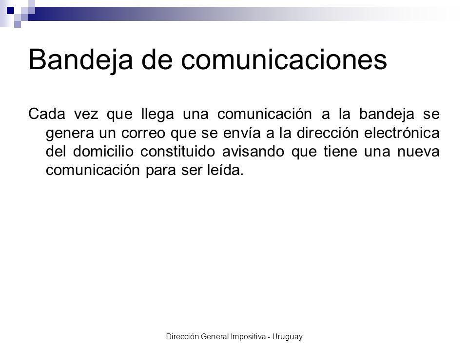 Dirección General Impositiva - Uruguay Cada vez que llega una comunicación a la bandeja se genera un correo que se envía a la dirección electrónica del domicilio constituido avisando que tiene una nueva comunicación para ser leída.