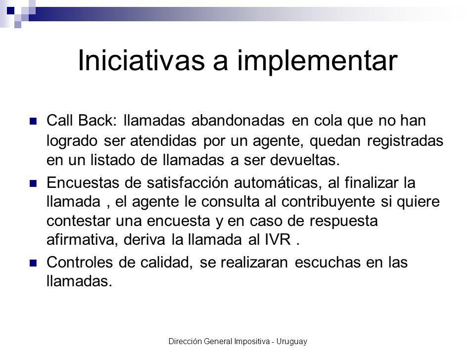 Dirección General Impositiva - Uruguay Iniciativas a implementar Call Back: llamadas abandonadas en cola que no han logrado ser atendidas por un agente, quedan registradas en un listado de llamadas a ser devueltas.