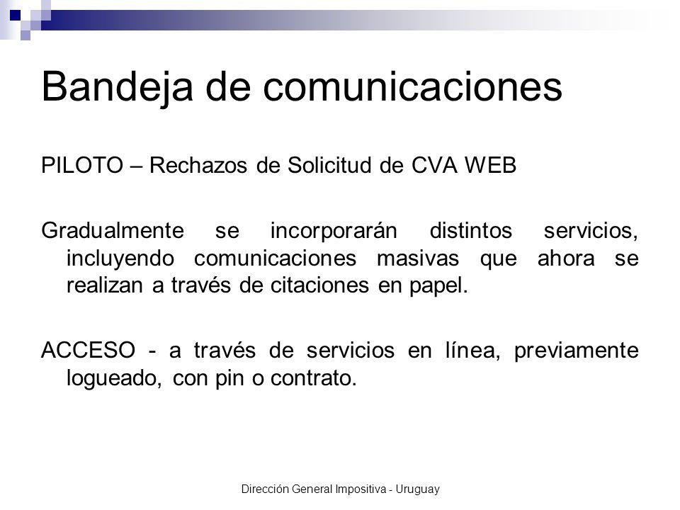 Dirección General Impositiva - Uruguay Bandeja de comunicaciones PILOTO – Rechazos de Solicitud de CVA WEB Gradualmente se incorporarán distintos servicios, incluyendo comunicaciones masivas que ahora se realizan a través de citaciones en papel.