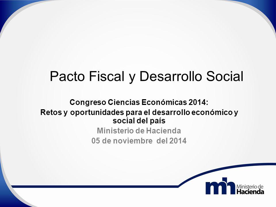 Pacto Fiscal y Desarrollo Social Congreso Ciencias Económicas 2014: Retos y oportunidades para el desarrollo económico y social del país Ministerio de Hacienda 05 de noviembre del 2014