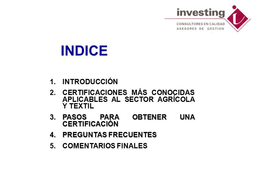 INDICE 1.INTRODUCCIÓN 2.CERTIFICACIONES MÁS CONOCIDAS APLICABLES AL SECTOR AGRÍCOLA Y TEXTIL 3.PASOS PARA OBTENER UNA CERTIFICACIÓN 4.PREGUNTAS FRECUENTES 5.COMENTARIOS FINALES
