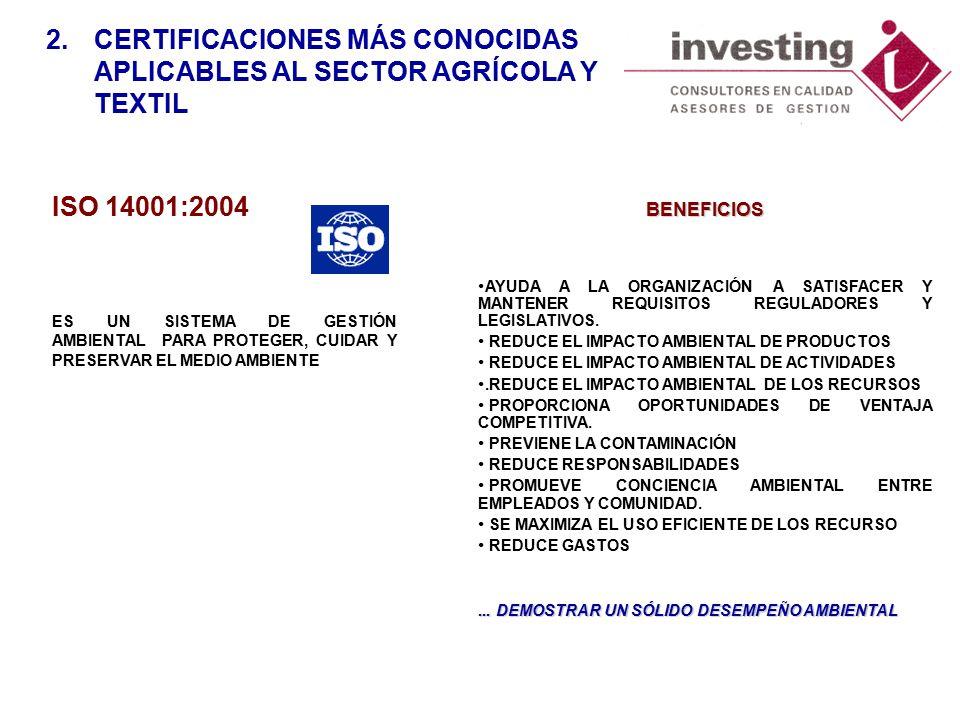 ISO 14001:2004 ES UN SISTEMA DE GESTIÓN AMBIENTAL PARA PROTEGER, CUIDAR Y PRESERVAR EL MEDIO AMBIENTE 2.CERTIFICACIONES MÁS CONOCIDAS APLICABLES AL SECTOR AGRÍCOLA Y TEXTIL BENEFICIOS AYUDA A LA ORGANIZACIÓN A SATISFACER Y MANTENER REQUISITOS REGULADORES Y LEGISLATIVOS.