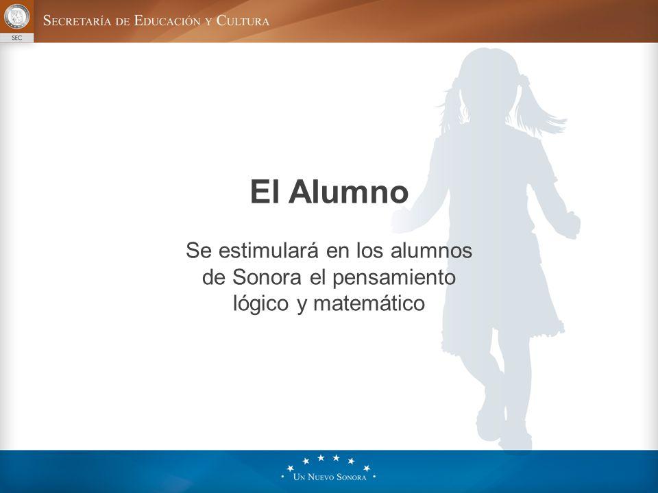 El Alumno Se estimulará en los alumnos de Sonora el pensamiento lógico y matemático