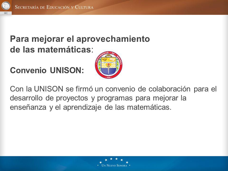 Para mejorar el aprovechamiento de las matemáticas: Convenio UNISON: Con la UNISON se firmó un convenio de colaboración para el desarrollo de proyectos y programas para mejorar la enseñanza y el aprendizaje de las matemáticas.