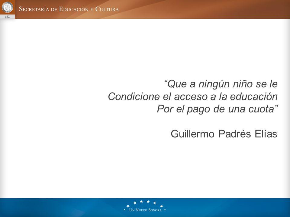 Que a ningún niño se le Condicione el acceso a la educación Por el pago de una cuota Guillermo Padrés Elías