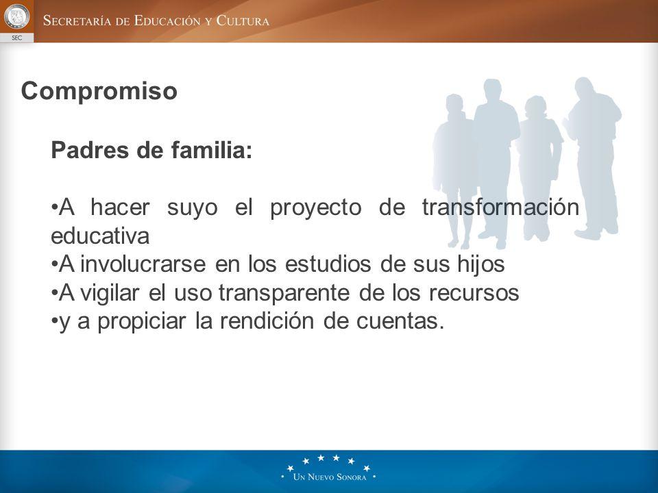 Compromiso Padres de familia: A hacer suyo el proyecto de transformación educativa A involucrarse en los estudios de sus hijos A vigilar el uso transparente de los recursos y a propiciar la rendición de cuentas.